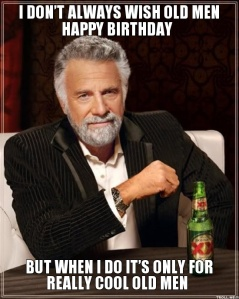 i-dont-always-wish-old-men-happy-birthday-but-when-i-do-its-only-for-really-cool-old-men