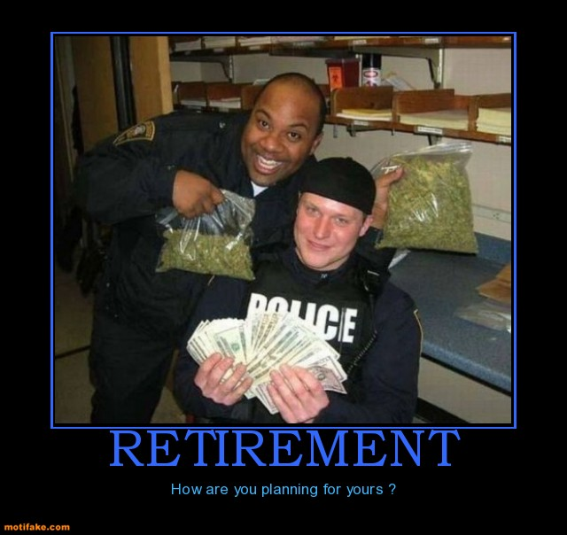 retirement-retirement-drug-money-dirty-cops-demotivational-posters-1332490293